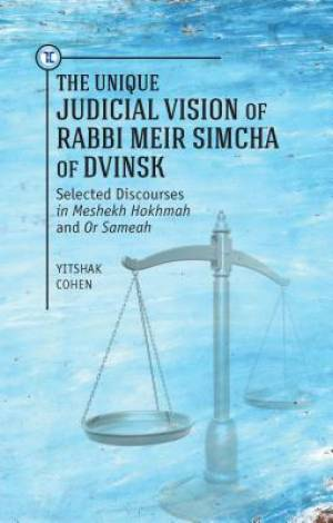 Unique Judicial Vision of Rabbi Meir Simcha of Dvinsk: Selected Discourses in Meshekh Hokhmah and Or Sameah