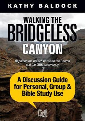 Walking the Bridgeless Canyon: A Discussion Guide for Personal, Group & Bible Study Use: Repairing the Breach Between the Church and the LGBT Communit