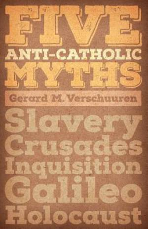 Five Anti-Catholic Myths: Slavery, Crusades, Inquisition, Galileo, Holocaust
