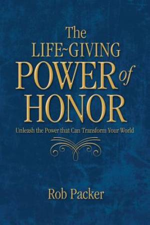 The Life-Giving Power of  Honor: Unleash the Power that Can Transform Your World