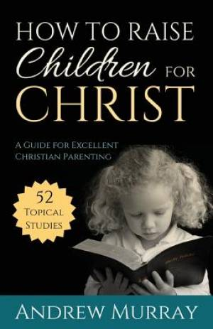 How to Raise Children for Christ : A Guide for Excellent Christian Parenting