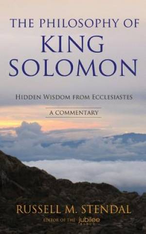 The Philosophy of King Solomon: Hidden Wisdom from Ecclesiastes