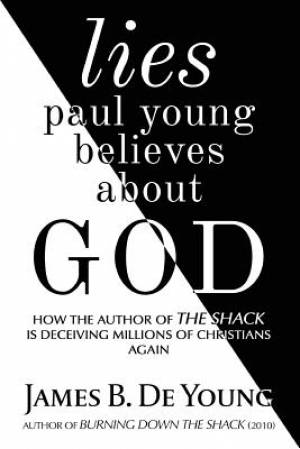 lies paul young believes about God: How the Author of The Shack Is Deceiving Millions of Christians Again