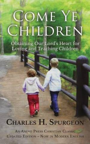 Come Ye Children: Obtaining Our Lord's Heart for Loving and Teaching Children