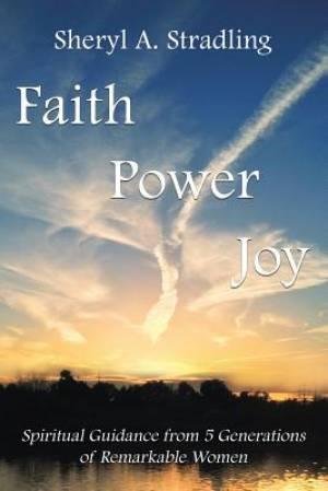 Faith, Power, Joy: Spiritual Guidance from 5 Generations of Remarkable Women