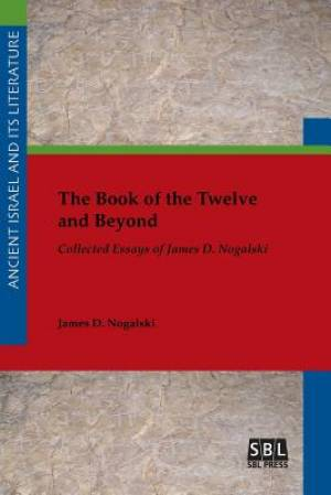 The Book of the Twelve and Beyond: Collected Essays of James D. Nogalski
