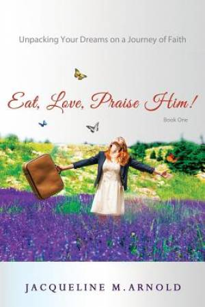 Eat, Love, Praise Him! Unpacking Your Dreams on a Journey of Faith