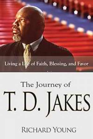 Journey Of Td Jakes: Living A Life Of Faith Blessing And Fav
