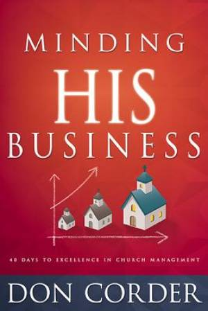 Minding His Business: 40 Days To Excellence In Church Manage