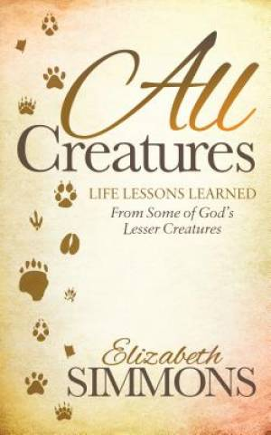 All Creatures: Life Lessons Learned from Some of God's Lesser Creatures