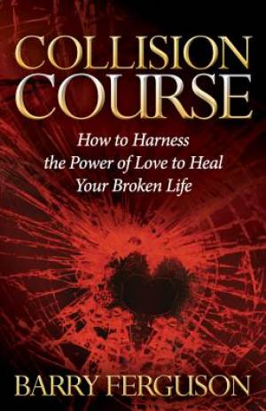 Collision Course: How to Harness the Power of Love to Heal Your Broken Life