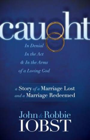 Caught: In Denial, in the Act, and in the Arms of a Loving God: A Story of a Marriage Lost and a Marriage Redeemed
