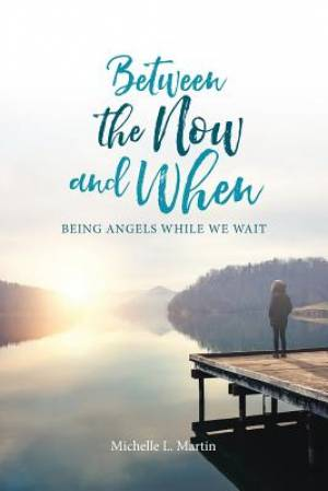 Between the Now and When: Being Angels While We Wait