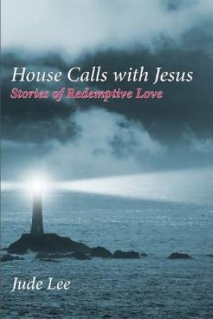 House Calls with Jesus: Stories of Redemptive Love