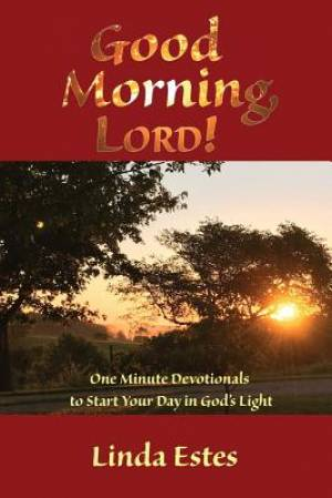 Good Morning, LORD!: One Minute Devotionals to Start Your Day in God's Light