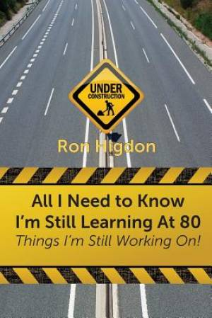 All I Need to Know I'm Still Learning at 80: Things I'm Still Working On