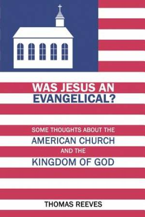 Was Jesus an Evangelical?: Some Thoughts About the American Church and the Kingdom of God