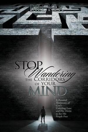 Stop Wandering the Corridors of Your Mind: A Personal Testimony of God's Unfailing Love and His Desire to Set People Free