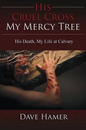 His Cruel Cross, My Mercy Tree