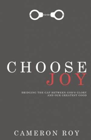 Choose Joy: Bridging the Gap between God's Glory and Our Greatest Good