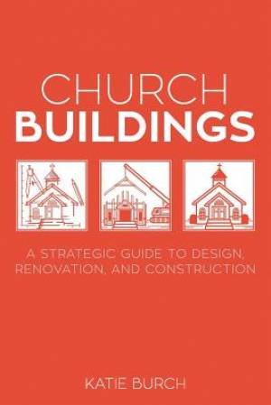 Church Buildings: A Strategic Guide to Design, Renovation, and Construction