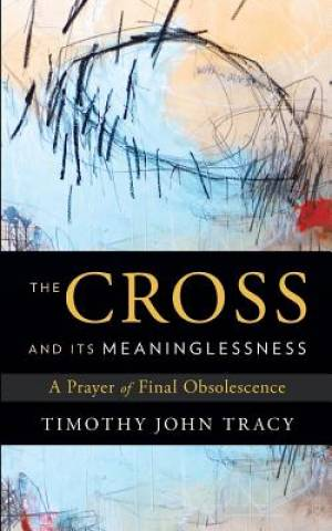 The Cross and its Meaninglessness: A Prayer of Final Obsolescence