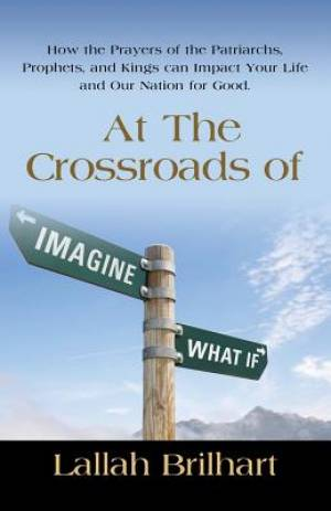 AT THE CROSSROADS OF IMAGINE WHAT IF: HOW THE PRAYERS OF THE PATRIARCHS, PROPHETS, AND KINGS CAN IMPACT YOUR LIFE AND OUR NATION FOR GOOD