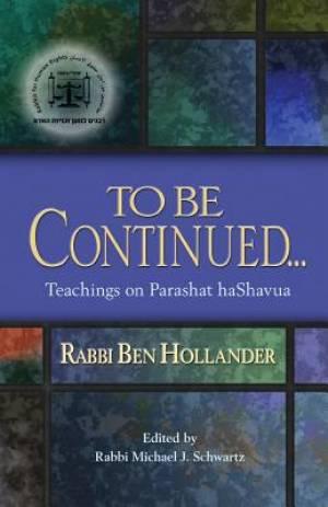 To Be Continued...: Teachings of Rabbi Ben Hollander on Parashat HaShavua
