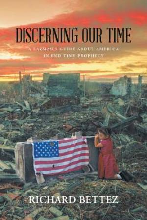 Discerning Our Time : A Layman's Guide About America in End Time Prophecy