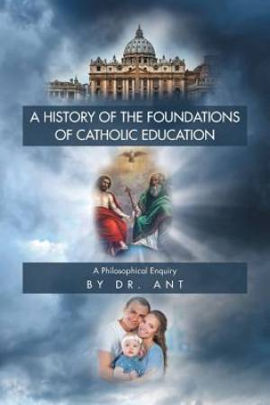 A History of the Foundations of Catholic Education: A Philosophical Enquiry