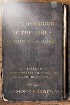 The Lost Book of the Bible Inside the Bible-On These Two Commandments Hang All the Law and the Prophets