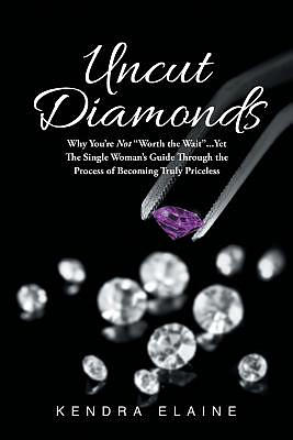 "Uncut Diamonds: Why You're Not ""Worth the Wait"" . . . Yet The Single Women's Guide Through the Process of Becoming Truly Priceless"