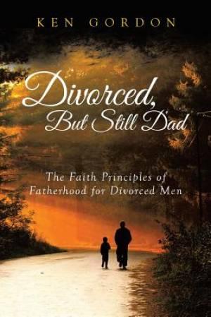 Divorced, But Still Dad: The Faith Principles of Fatherhood for Divorced Men