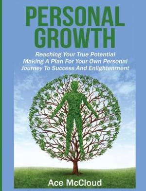 Personal Growth: Reaching Your True Potential: Making A Plan For Your Own Personal Journey To Success And Enlightenment