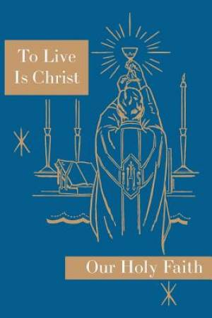 To Live is Christ: Our Holy Faith Series