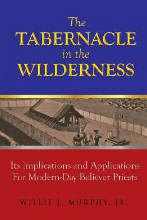 The Tabernacle in the Wilderness: Its Implications and Applications for Modern Day Believer-Priests