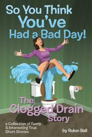 The Clogged Drain Story So you think you had a bad day