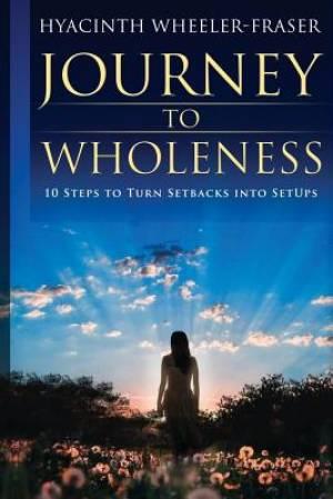Journey to Wholeness: 10 Steps to Turn Setbacks into Setups