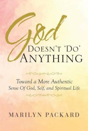 God Doesn't 'Do' Anything: Toward a More Authentic Sense Of God, Self, and Spiritual Life