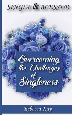 SINGLE AND BLESSED: OVERCOMING THE CHALLENGES OF SINGLENESS:  (The Christian Perspective)