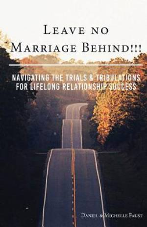 Leave No Marriage Behind!!!: Navigating the Trials & Tribulations for Lifelong Relationship Success