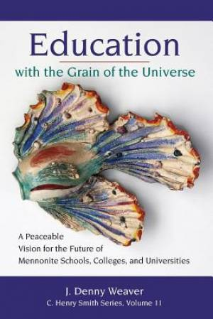 Education with the Grain of the Universe: A Peaceable Vision for the Future of Mennonite Schools, Colleges, and Universities