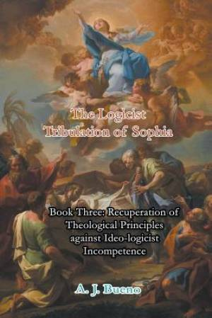 Recuperation of Theological Principles against Ideo-logicist Incompetence: The Logicist Tribulation of Sophia, Book 3