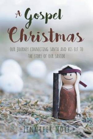 A Gospel Christmas: Our Journey Connecting Santa and His Elf to the Story of our Savior