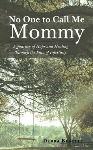 No One to Call Me Mommy: A Journey of Hope and Healing Through the Pain of Infertility