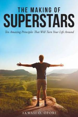 The Making of Superstars: Ten Amazing Principles That Will Turn Your Life Around
