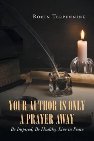 Your Author is Only a Prayer Away: Be Inspired, Be Healthy, Live in Peace