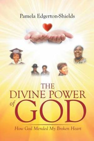 The Divine Power Of God: How God Mended My Broken Heart