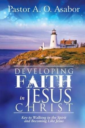 Developing Faith in Jesus Christ: Key to Walking in the Spirit and Becoming Like Jesus