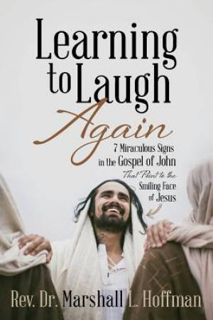 Learning to Laugh Again: 7 Miraculous Signs in the Gospel of John that Point to the Smiling Face of Jesus